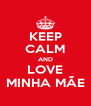 KEEP CALM AND LOVE MINHA MÃE - Personalised Poster A4 size