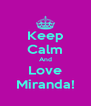 Keep Calm And Love Miranda! - Personalised Poster A4 size