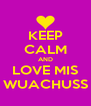 KEEP CALM AND LOVE MIS WUACHUSS - Personalised Poster A4 size