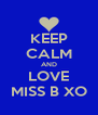 KEEP CALM AND LOVE MISS B XO - Personalised Poster A4 size