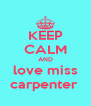 KEEP CALM AND love miss carpenter  - Personalised Poster A4 size