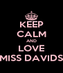 KEEP CALM AND LOVE MISS DAVIDS - Personalised Poster A4 size