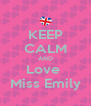 KEEP CALM AND Love  Miss Emily - Personalised Poster A4 size