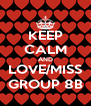 KEEP CALM AND LOVE/MISS GROUP 8B - Personalised Poster A4 size