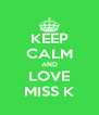 KEEP CALM AND LOVE MISS K - Personalised Poster A4 size