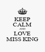 KEEP CALM AND LOVE MISS KING - Personalised Poster A4 size