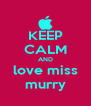 KEEP CALM AND love miss murry - Personalised Poster A4 size