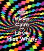 Keep Calm And Love Miss Whitty - Personalised Poster A4 size