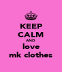 KEEP CALM AND love mk clothes - Personalised Poster A4 size