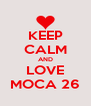 KEEP CALM AND LOVE MOCA 26 - Personalised Poster A4 size
