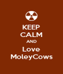 KEEP CALM AND Love MoleyCows - Personalised Poster A4 size
