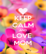 KEEP CALM AND LOVE  MOM - Personalised Poster A4 size