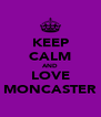 KEEP CALM AND LOVE MONCASTER - Personalised Poster A4 size