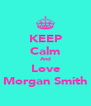KEEP Calm And Love Morgan Smith - Personalised Poster A4 size
