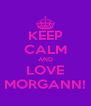 KEEP CALM AND LOVE MORGANN! - Personalised Poster A4 size