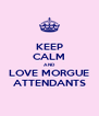 KEEP CALM AND LOVE MORGUE ATTENDANTS - Personalised Poster A4 size