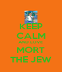 KEEP CALM AND LOVE MORT THE JEW - Personalised Poster A4 size