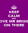 KEEP CALM AND LOVE MR BRIGGS ON THERE - Personalised Poster A4 size