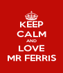 KEEP CALM AND LOVE MR FERRIS - Personalised Poster A4 size