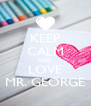 KEEP CALM AND LOVE MR. GEORGE - Personalised Poster A4 size