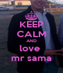 KEEP CALM AND love  mr sama - Personalised Poster A4 size