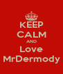 KEEP CALM AND Love MrDermody - Personalised Poster A4 size