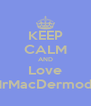 KEEP CALM AND Love MrMacDermody - Personalised Poster A4 size