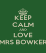KEEP CALM AND LOVE MRS BOWKER - Personalised Poster A4 size