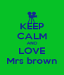 KEEP CALM AND LOVE Mrs brown - Personalised Poster A4 size