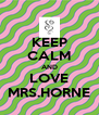 KEEP CALM AND LOVE MRS.HORNE - Personalised Poster A4 size