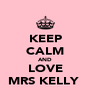 KEEP CALM AND LOVE MRS KELLY  - Personalised Poster A4 size