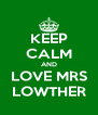 KEEP CALM AND LOVE MRS LOWTHER - Personalised Poster A4 size