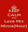 KEEP CALM AND Love Mrs Nknsa(Nour) - Personalised Poster A4 size