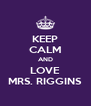 KEEP CALM AND LOVE MRS. RIGGINS - Personalised Poster A4 size
