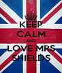 KEEP CALM AND LOVE MRS SHIELDS - Personalised Poster A4 size