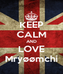 KEEP CALM AND LOVE Mryøømchi - Personalised Poster A4 size