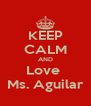KEEP CALM AND Love  Ms. Aguilar - Personalised Poster A4 size