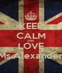 KEEP CALM AND LOVE Ms.Alexander - Personalised Poster A4 size