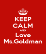 KEEP CALM AND Love Ms.Goldman - Personalised Poster A4 size