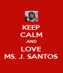 KEEP CALM AND LOVE MS. J. SANTOS - Personalised Poster A4 size