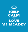 KEEP CALM AND LOVE MS'MEADEY - Personalised Poster A4 size