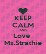 KEEP CALM AND Love  Ms.Strathie - Personalised Poster A4 size