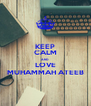 KEEP CALM AND LOVE MUHAMMAH ATEEB - Personalised Poster A4 size