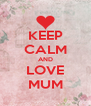 KEEP CALM AND LOVE MUM - Personalised Poster A4 size