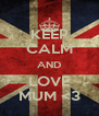 KEEP CALM AND LOVE MUM <3 - Personalised Poster A4 size