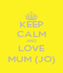 KEEP CALM AND LOVE MUM (JO) - Personalised Poster A4 size