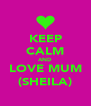 KEEP CALM AND LOVE MUM (SHEILA) - Personalised Poster A4 size