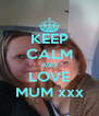 KEEP CALM AND LOVE MUM xxx - Personalised Poster A4 size