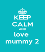 KEEP CALM AND love  mummy 2 - Personalised Poster A4 size