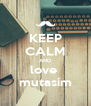 KEEP CALM AND love  mutasim - Personalised Poster A4 size